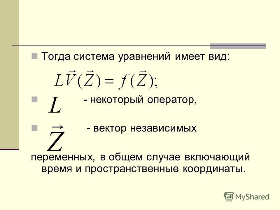 Тогда система уравнений имеет вид: - некоторый оператор, - вектор независимых переменных, в общем случае включающий время и пространственные координаты.