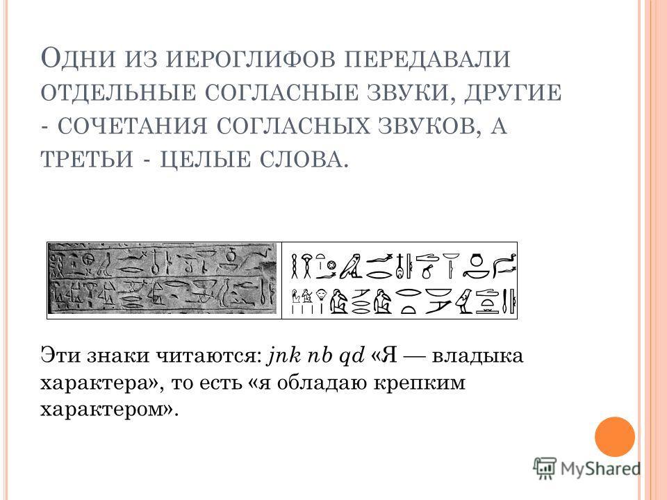 О ДНИ ИЗ ИЕРОГЛИФОВ ПЕРЕДАВАЛИ ОТДЕЛЬНЫЕ СОГЛАСНЫЕ ЗВУКИ, ДРУГИЕ - СОЧЕТАНИЯ СОГЛАСНЫХ ЗВУКОВ, А ТРЕТЬИ - ЦЕЛЫЕ СЛОВА. Эти знаки читаются: jnk nb qd «Я владыка характера», то есть «я обладаю крепким характером».