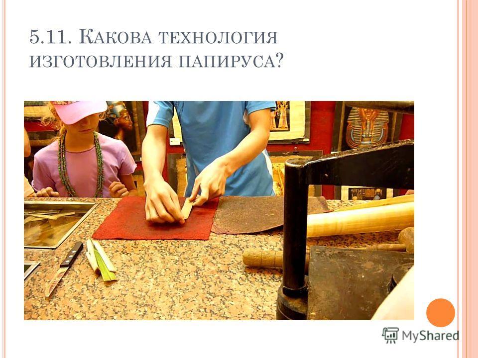 5.11. К АКОВА ТЕХНОЛОГИЯ ИЗГОТОВЛЕНИЯ ПАПИРУСА ?