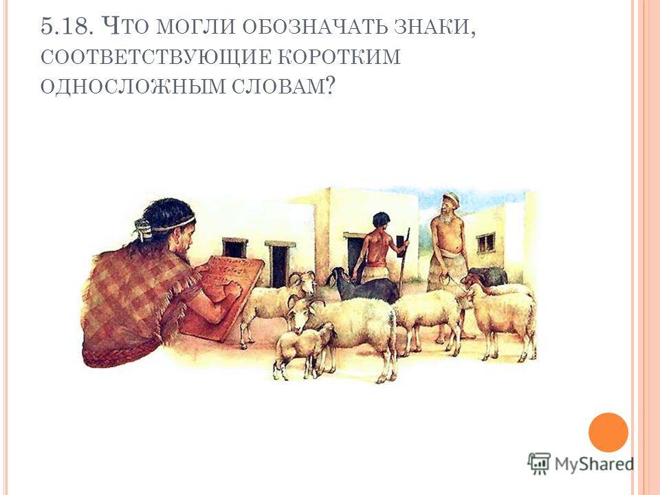 5.18. Ч ТО МОГЛИ ОБОЗНАЧАТЬ ЗНАКИ, СООТВЕТСТВУЮЩИЕ КОРОТКИМ ОДНОСЛОЖНЫМ СЛОВАМ ?