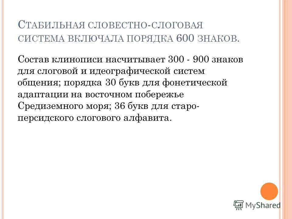 С ТАБИЛЬНАЯ СЛОВЕСТНО - СЛОГОВАЯ СИСТЕМА ВКЛЮЧАЛА ПОРЯДКА 600 ЗНАКОВ. Состав клинописи насчитывает 300 - 900 знаков для слоговой и идеографической систем общения; порядка 30 букв для фонетической адаптации на восточном побережье Средиземного моря; 36