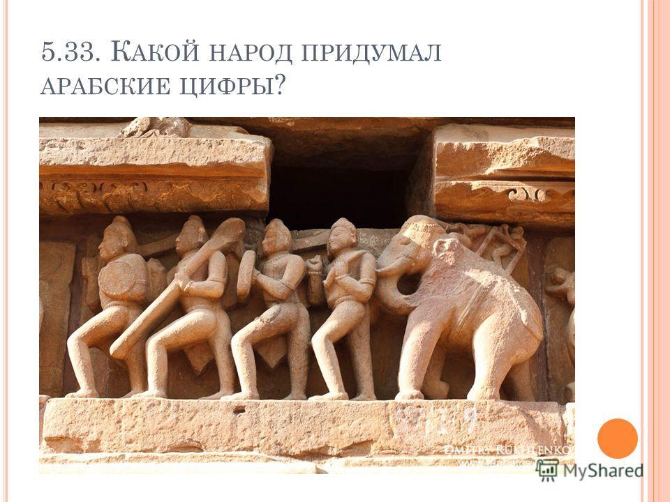 5.33. К АКОЙ НАРОД ПРИДУМАЛ АРАБСКИЕ ЦИФРЫ ?