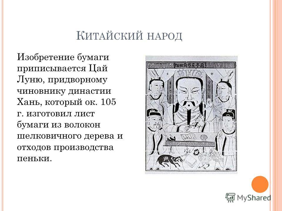 К ИТАЙСКИЙ НАРОД Изобретение бумаги приписывается Цай Луню, придворному чиновнику династии Хань, который ок. 105 г. изготовил лист бумаги из волокон шелковичного дерева и отходов производства пеньки.