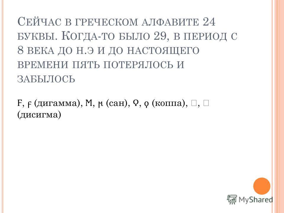 С ЕЙЧАС В ГРЕЧЕСКОМ АЛФАВИТЕ 24 БУКВЫ. К ОГДА - ТО БЫЛО 29, В ПЕРИОД С 8 ВЕКА ДО Н. Э И ДО НАСТОЯЩЕГО ВРЕМЕНИ ПЯТЬ ПОТЕРЯЛОСЬ И ЗАБЫЛОСЬ Ϝ, (дигамма),, (сан),, (коппа),, (дисигма)