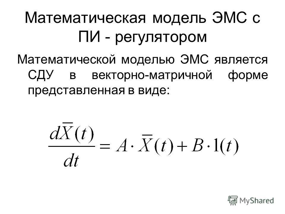 Математическая модель ЭМС с ПИ - регулятором Математической моделью ЭМС является СДУ в векторно-матричной форме представленная в виде: