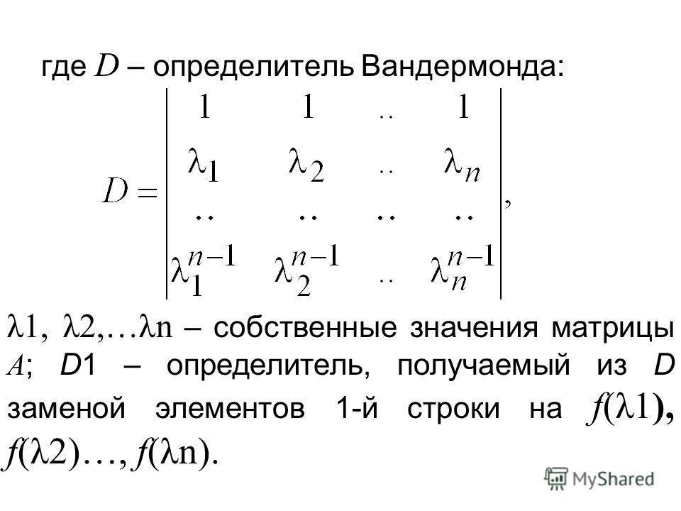 где D – определитель Вандермонда: λ1, λ2,…λn – собственные значения матрицы А ; D1 – определитель, получаемый из D заменой элементов 1-й строки на f(λ1), f(λ2)…, f(λn).