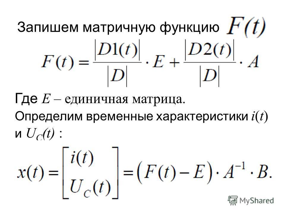 Запишем матричную функцию Где E – единичная матрица. Определим временные характеристики i(t) и U C (t) :