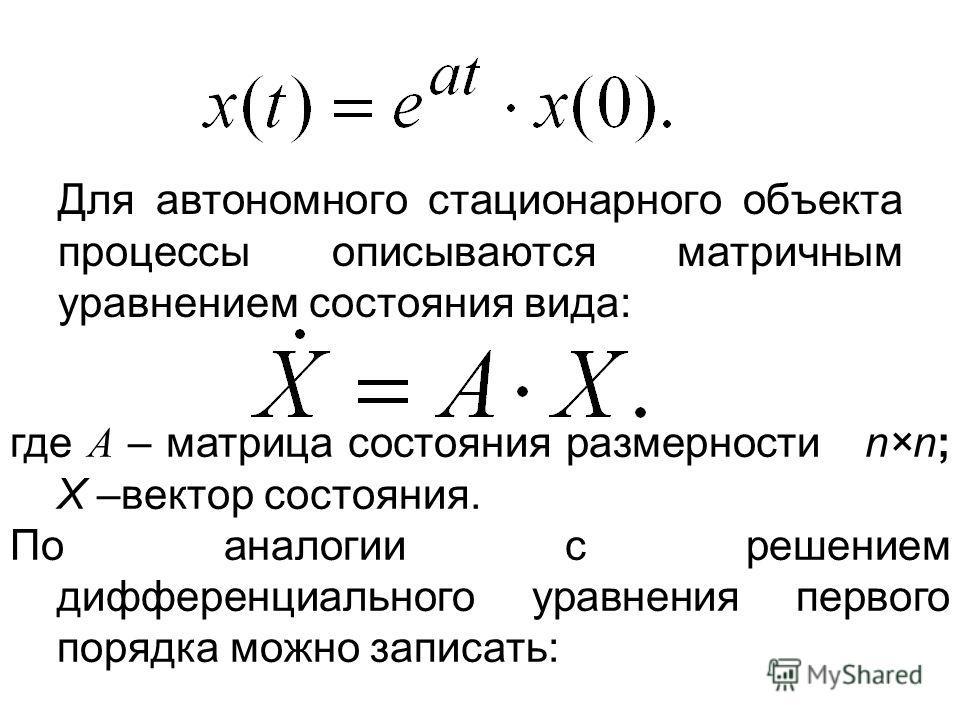 Для автономного стационарного объекта процессы описываются матричным уравнением состояния вида: где А – матрица состояния размерности n×n; Х –вектор состояния. По аналогии с решением дифференциального уравнения первого порядка можно записать: