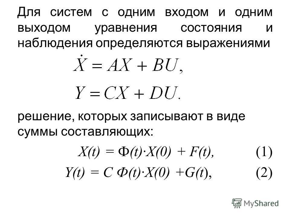 Для систем с одним входом и одним выходом уравнения состояния и наблюдения определяются выражениями решение, которых записывают в виде суммы составляющих: X(t) = Ф(t)·X(0) + F(t), (1) Y(t) = C Ф(t)·X(0) +G(t), (2)