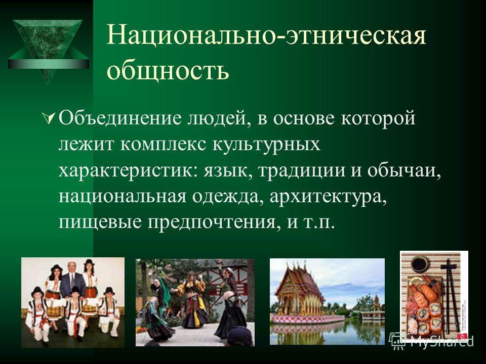 Национально-этническая общность Объединение людей, в основе которой лежит комплекс культурных характеристик: язык, традиции и обычаи, национальная одежда, архитектура, пищевые предпочтения, и т.п.