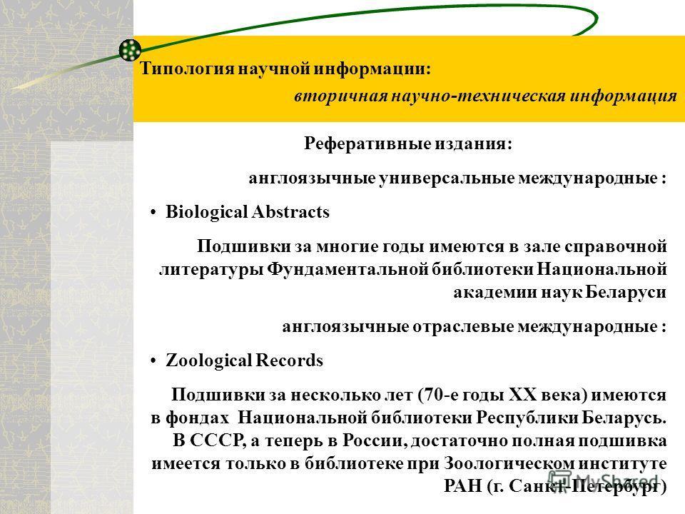 Типология научной информации: вторичная научно-техническая информация Реферативные издания: англоязычные универсальные международные : Biological Abstracts Подшивки за многие годы имеются в зале справочной литературы Фундаментальной библиотеки Национ