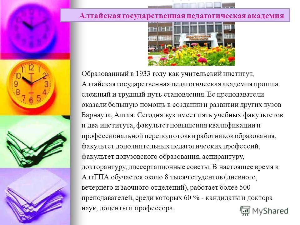 Образованный в 1933 году как учительский институт, Алтайская государственная педагогическая академия прошла сложный и трудный путь становления. Ее преподаватели оказали большую помощь в создании и развитии других вузов Барнаула, Алтая. Сегодня вуз им