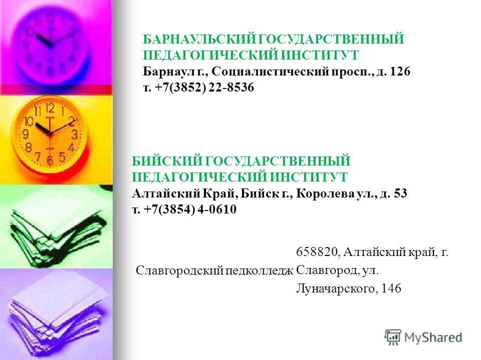 БИЙСКИЙ ГОСУДАРСТВЕННЫЙ ПЕДАГОГИЧЕСКИЙ ИНСТИТУТ Алтайский Край, Бийск г., Королева ул., д. 53 т. +7(3854) 4-0610 БАРНАУЛЬСКИЙ ГОСУДАРСТВЕННЫЙ ПЕДАГОГИЧЕСКИЙ ИНСТИТУТ Барнаул г., Социалистический просп., д. 126 т. +7(3852) 22-8536 Славгородский педкол