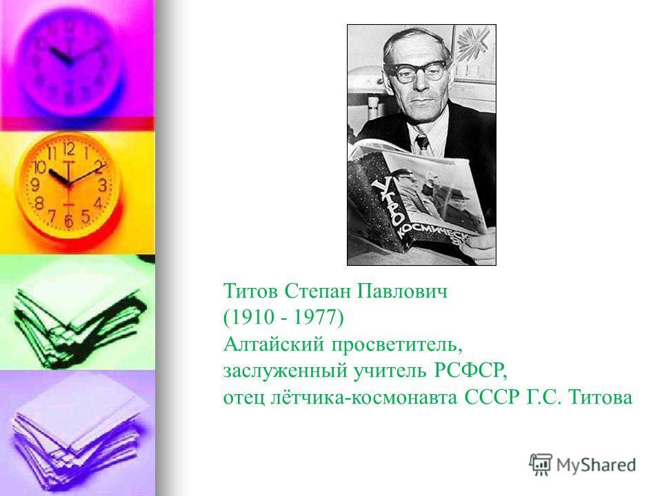 Титов Степан Павлович (1910 - 1977) Алтайский просветитель, заслуженный учитель РСФСР, отец лётчика-космонавта СССР Г.С. Титова
