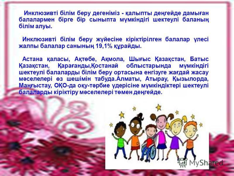 Инклюзивті білім беру дегеніміз - қалыпты деңгейде дамыған балалармен бірге бір сыныпта мүмкіндігі шектеулі баланың білім алуы. Инклюзивті білім беру жүйесіне кіріктірілген балалар үлесі жалпы балалар санының 19,1% құрайды. Астана қаласы, Ақтөбе, Ақм