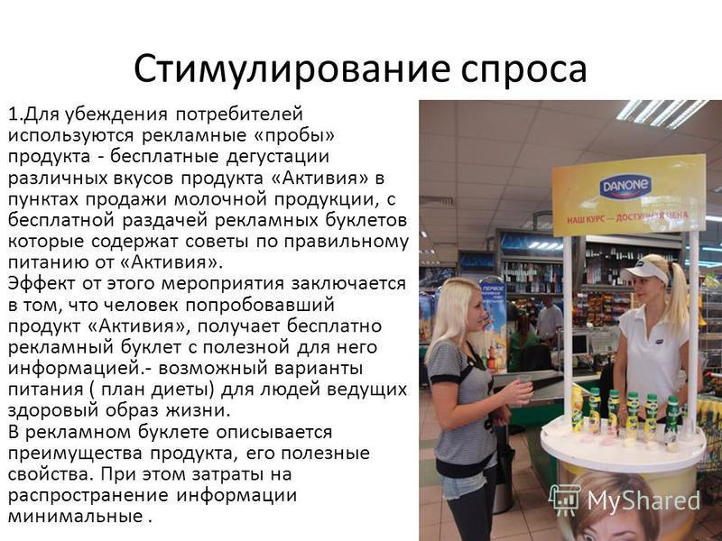 Стимулирование спроса 1. Для убеждения потребителей используются рекламные «пробы» продукта - бесплатные дегустации различных вкусов продукта «Активия» в пунктах продажи молочной продукции, с бесплатной раздачей рекламных буклетов которые содержат со
