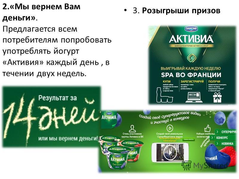 2.«Мы вернем Вам деньги». Предлагается всем потребителям попробовать употреблять йогурт «Активия» каждый день, в течении двух недель. 3. Розыгрыши призов