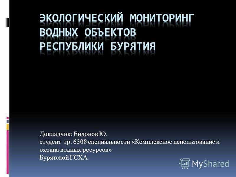 Докладчик: Ендонов Ю. студент гр. 6308 специальности «Комплексное использование и охрана водных ресурсов» Бурятской ГСХА