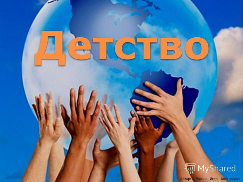 Автор: © Пашкин Игорь Алексеевич Детство