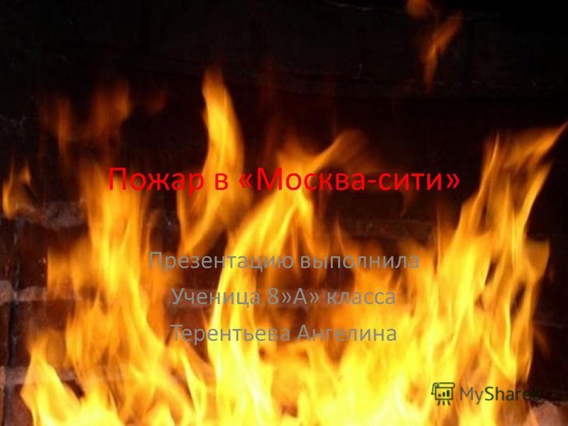 Пожар в «Москва-сити» Презентацию выполнила Ученица 8»А» класса Терентьева Ангелина