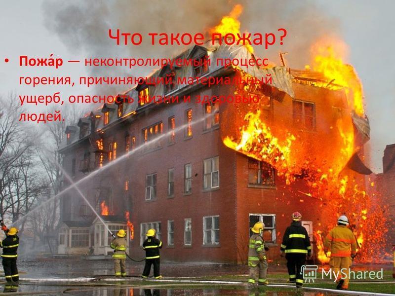 Что такое пожар? Пожа́р неконтролируемый процесс горения, причиняющий материальный ущерб, опасность жизни и здоровью людей.