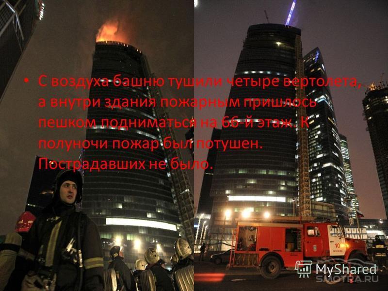 С воздуха башню тушили четыре вертолета, а внутри здания пожарным пришлось пешком подниматься на 66-й этаж. К полуночи пожар был потушен. Пострадавших не было.