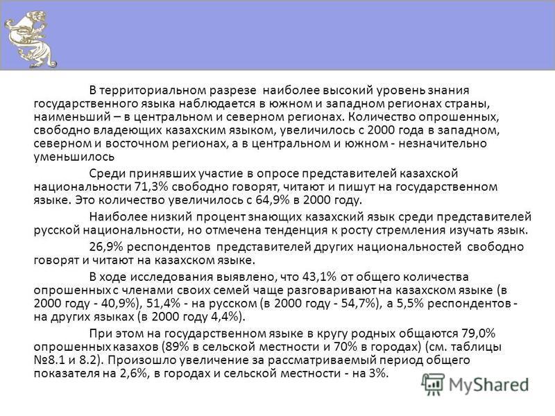 В территориальном разрезе наиболее высокий уровень знания государственного языка наблюдается в южном и западном регионах страны, наименьший – в центральном и северном регионах. Количество опрошенных, свободно владеющих казахским языком, увеличилось с