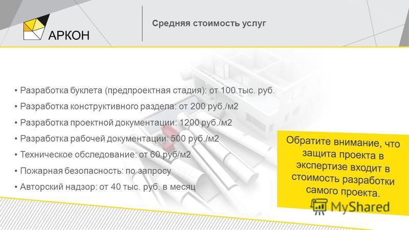 Средняя стоимость услуг Разработка буклета (предпроектная стадия): от 100 тыс. руб. Разработка конструктивного раздела: от 200 руб./м 2 Разработка проектной документации: 1200 руб./м 2 Разработка рабочей документации: 500 руб./м 2 Техническое обследо