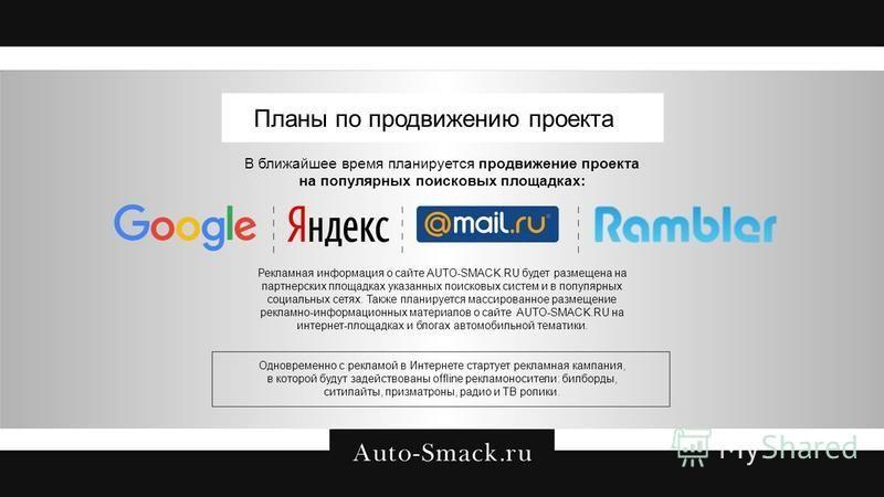 Планы по продвижению проекта В ближайшее время планируется продвижение проекта на популярных поисковых площадках: Рекламная информация о сайте AUTO-SMACK.RU будет размещена на партнерских площадках указанных поисковых систем и в популярных социальных