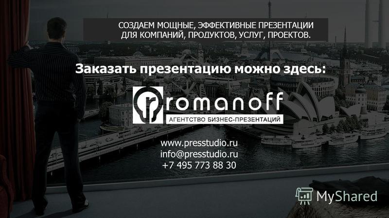 СОЗДАЕМ МОЩНЫЕ, ЭФФЕКТИВНЫЕ ПРЕЗЕНТАЦИИ ДЛЯ КОМПАНИЙ, ПРОДУКТОВ, УСЛУГ, ПРОЕКТОВ. Заказать презентацию можно здесь: www.presstudio.ru info@presstudio.ru +7 495 773 88 30