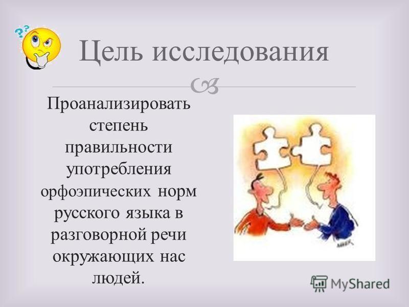 Цель исследования Проанализировать степень правильности употребления орфоэпических норм русского языка в разговорной речи окружающих нас людей.