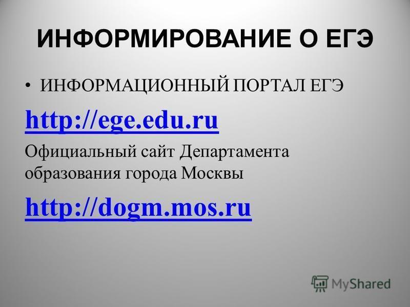 ИНФОРМИРОВАНИЕ О ЕГЭ ИНФОРМАЦИОННЫЙ ПОРТАЛ ЕГЭ http://ege.edu.ru Официальный сайт Департамента образования города Москвы http://dogm.mos.ru