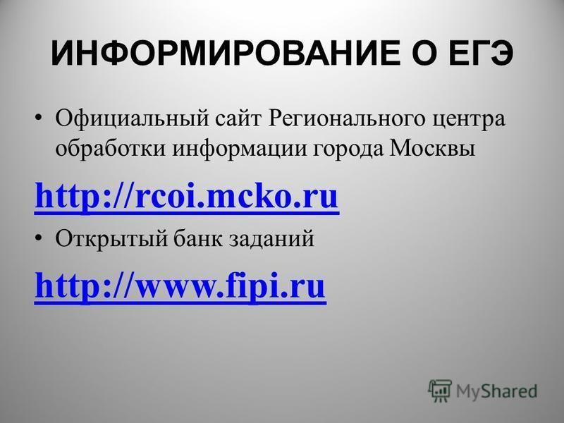 ИНФОРМИРОВАНИЕ О ЕГЭ Официальный сайт Регионального центра обработки информации города Москвы http://rcoi.mcko.ru Открытый банк заданий http://www.fipi.ru