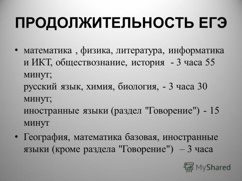 ПРОДОЛЖИТЕЛЬНОСТЬ ЕГЭ математика, физика, литература, информатика и ИКТ, обществознание, история - 3 часа 55 минут; русский язык, химия, биология, - 3 часа 30 минут; иностранные языки (раздел