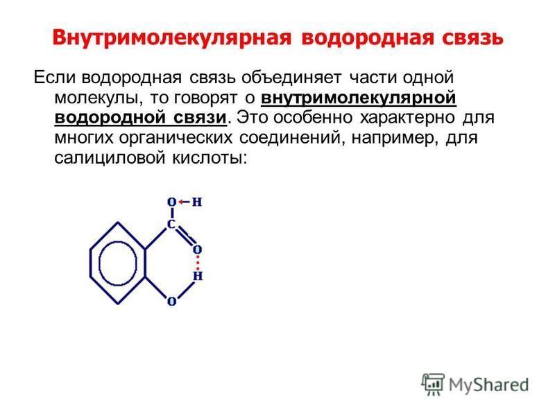 Внутримолекулярная водородная связь Если водородная связь объединяет части одной молекулы, то говорят о внутримолекулярной водородной связи. Это особенно характерно для многих органических соединений, например, для салициловой кислоты: