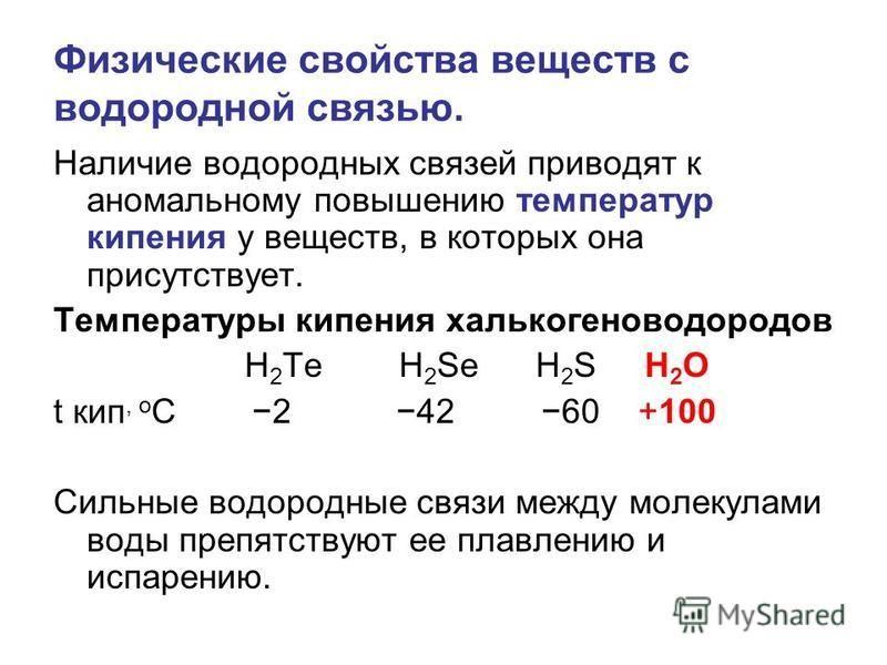 Физические свойства веществ с водородной связью. Наличие водородных связей приводят к аномальному повышению температур кипения у веществ, в которых она присутствует. Температуры кипения халькогеноводородов H 2 Te H 2 Se H 2 S H 2 O t кип, o С 2 42 60