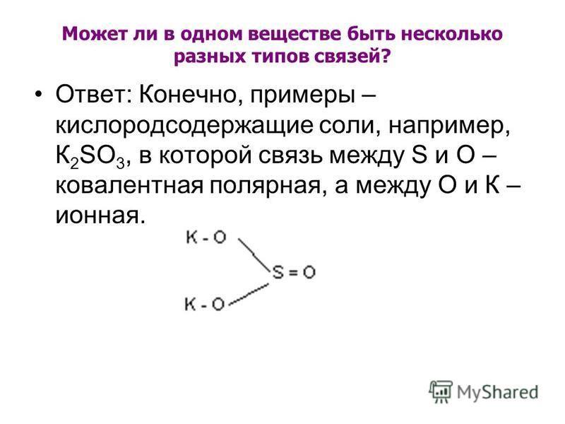 Может ли в одном веществе быть несколько разных типов связей? Ответ: Конечно, примеры – кислородсодержащие соли, например, К 2 SО 3, в которой связь между S и О – ковалентная полярная, а между О и К – ионная.
