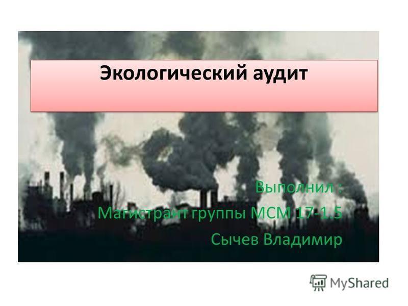 Экологический аудит Выполнил : Магистрант группы МСМ 17-1.5 Сычев Владимир