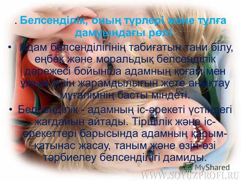 . Белсенділік, оның түрлері және тұлға дамуындағы рөлі. Адам белсенділігінің табиғатын тани білу, еңбек және моральдық белсенділік дәрежесі бойынша адамның қоғам мен ұжым үшін жарамдылығын жете анықтау мұғалімнің басты міндеті. Белсенділік - адамның