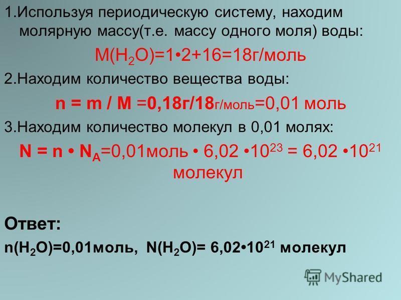 1. Используя периодическую систему, находим молярную массу(т.е. массу одного моля) воды: М(H 2 O)=12+16=18 г/моль 2. Находим количество вещества воды: n = m / M =0,18 г/18 г/моль =0,01 моль 3. Находим количество молекул в 0,01 молях: N = n N A =0,01