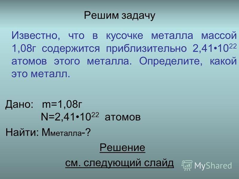 Решим задачу Известно, что в кусочке металла массой 1,08 г содержится приблизительно 2,4110 22 атомов этого металла. Определите, какой это металл. Дано: m=1,08 г N=2,4110 22 атомов Найти: M металла -? Решение см. следующий слайд