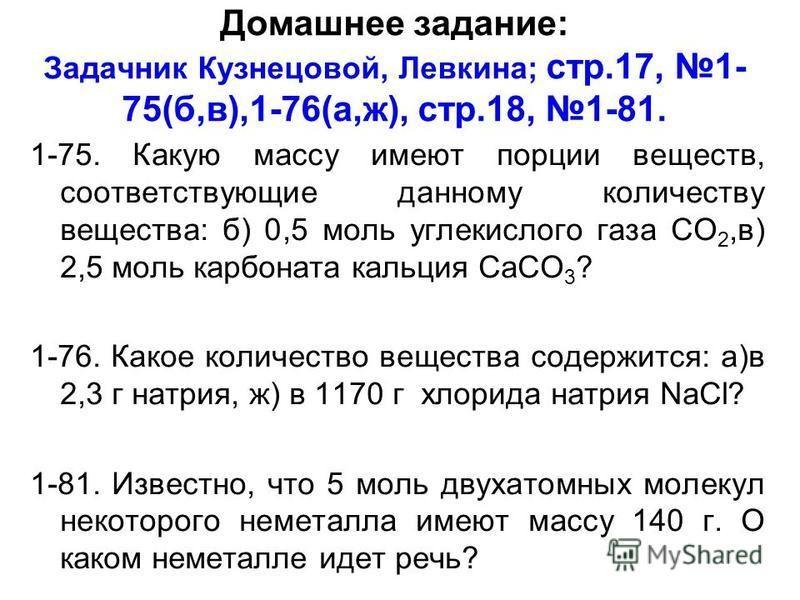 Домашнее задание: Задачник Кузнецовой, Левкина; cтр.17, 1- 75(б,в),1-76(а,ж), cтр.18, 1-81. 1-75. Какую массу имеют порции веществ, соответствующие данному количеству вещества: б) 0,5 моль углекислого газа СО 2,в) 2,5 моль карбоната кальция СаСО 3 ?