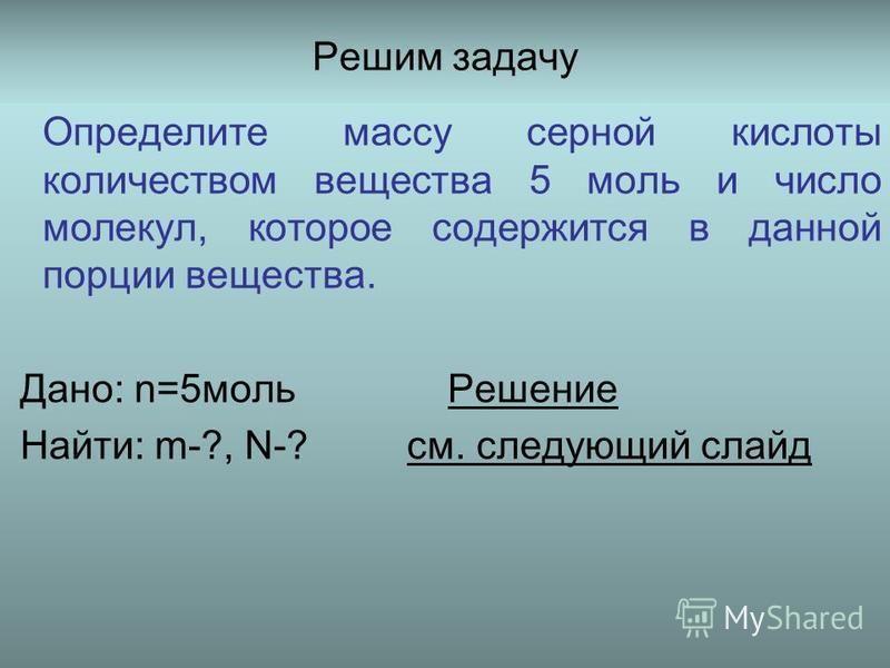 Решим задачу Определите массу серной кислоты количеством вещества 5 моль и число молекул, которое содержится в данной порции вещества. Дано: n=5 моль Решение Найти: m-?, N-? см. следующий слайд