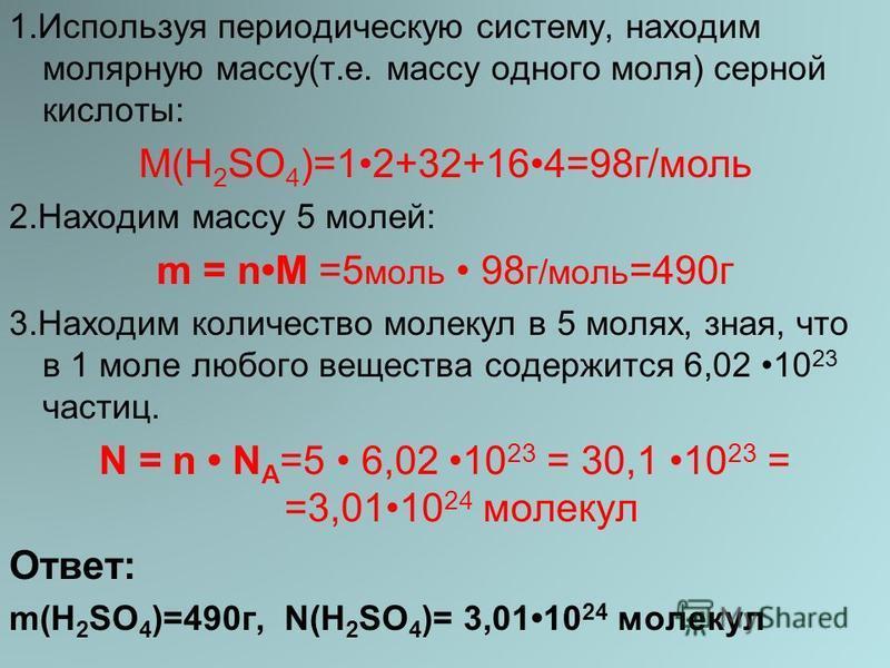 1. Используя периодическую систему, находим молярную массу(т.е. массу одного моля) серной кислоты: М(H 2 SO 4 )=12+32+164=98 г/моль 2. Находим массу 5 молей: m = nM =5 моль 98 г/моль =490 г 3. Находим количество молекул в 5 молях, зная, что в 1 моле