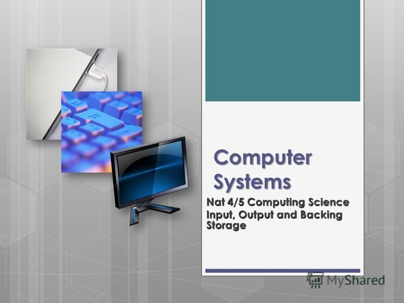 Computer Systems Nat 4/5 Computing Science Input, Output and Backing Storage