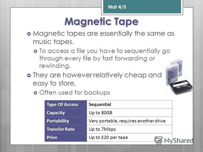 Magnetic Tape Magnetic tapes are essentially the same as music tapes. To access a file you have to sequentially go through every file by fast forwarding or rewinding. They are however relatively cheap and easy to store. Often used for backups Nat 4/5
