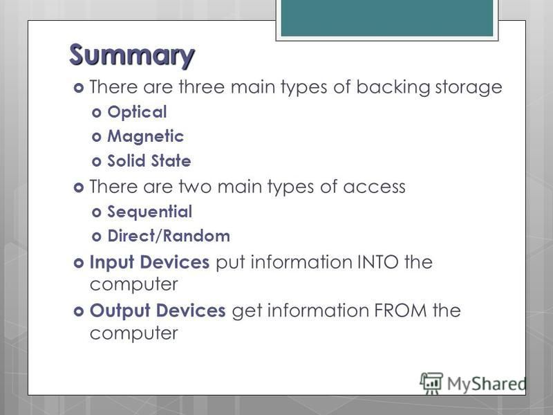 Summary There are three main types of backing storage Optical Magnetic Solid State There are two main types of access Sequential Direct/Random Input Devices put information INTO the computer Output Devices get information FROM the computer
