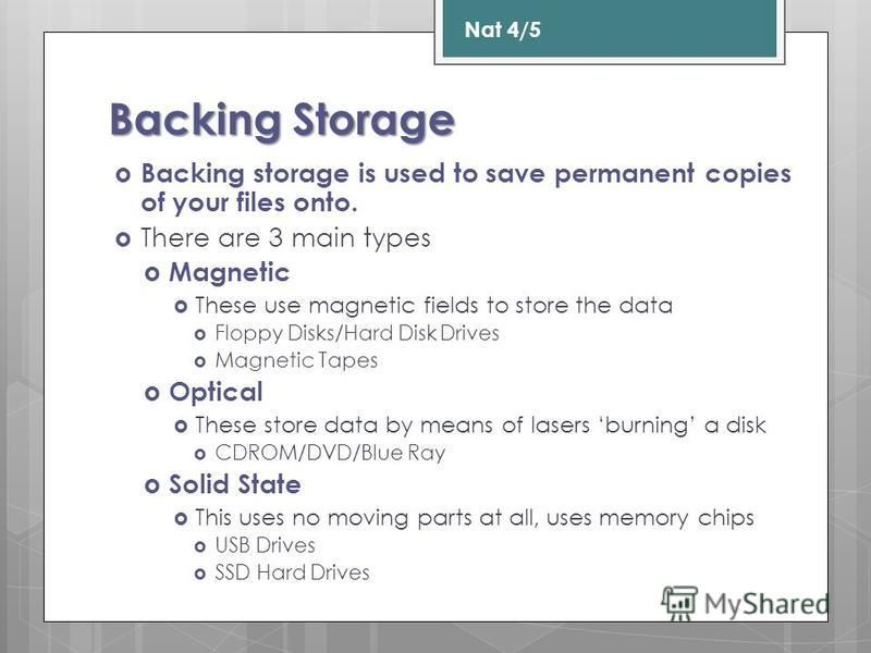 Backing Storage Backing storage is used to save permanent copies of your files onto. There are 3 main types Magnetic These use magnetic fields to store the data Floppy Disks/Hard Disk Drives Magnetic Tapes Optical These store data by means of lasers