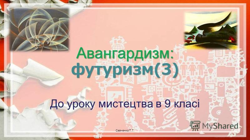 Авангардизм: футуризм(3) До уроку мистецтва в 9 класі Савченко Т.Т.