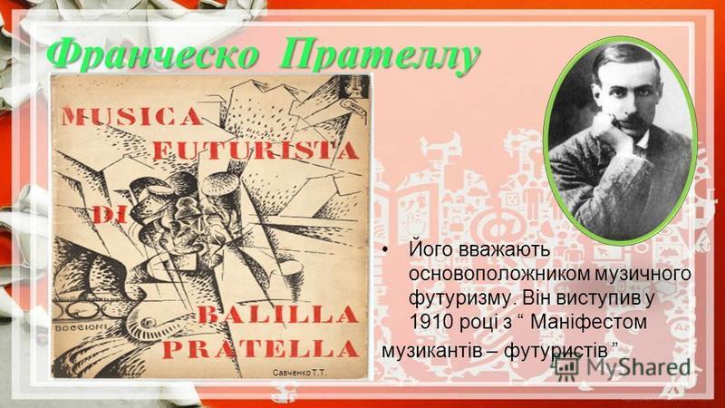 Франческо Прателлу Савченко Т.Т. Його вважають основоположником музичного футуризму. Він виступив у 1910 році з Маніфестом музикантів – футуристів